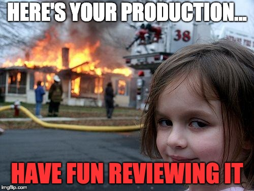 here's-your-production-have-fun-reviewing-it